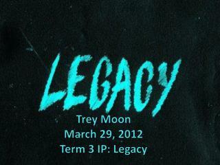 Trey Moon March 29, 2012 Term 3 IP: Legacy