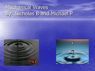Mechanical Waves By:  Nicholas B and Michael P