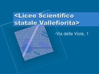 <Liceo Scientifico statale Vallefiorita>
