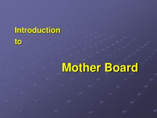 Introduction  to  	Mother Board