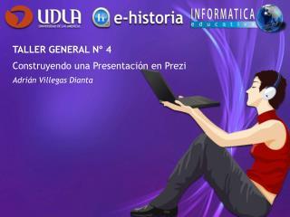 TALLER GENERAL Nº 4 Construyendo una Presentación en Prezi Adrián Villegas Dianta