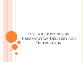 Obj. 6.01 Methods of Presentation Delivery and Distribution