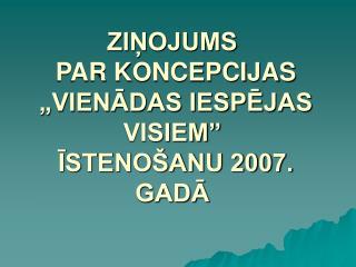 """ZIŅOJUMS  PAR KONCEPCIJAS  """"VIENĀDAS IESPĒJAS VISIEM""""  ĪSTENOŠANU 2007. GADĀ"""