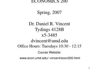 ECONOMICS 200 Spring, 2007 Dr. Daniel R. Vincent Tydings 4128B x5-3485 dvincent@umd