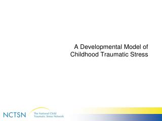 A Developmental Model of  Childhood Traumatic Stress