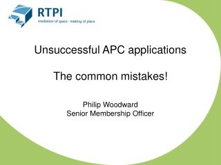 Unsuccessful APC applications  The common mistakes! Philip Woodward Senior Membership Officer