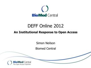 DEFF Online 2012  An Institutional Response to Open Access Simon Neilson Biomed Central