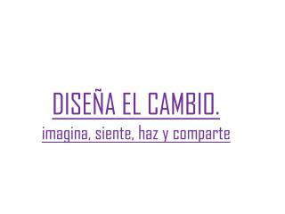 DISEÑA EL CAMBIO. imagina, siente, haz y comparte