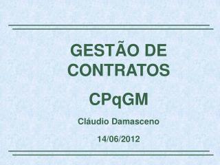 GESTÃO DE CONTRATOS CPqGM Cláudio Damasceno 14/06/2012
