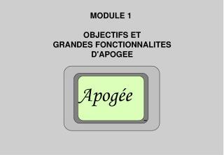 MODULE 1  OBJECTIFS ET GRANDES FONCTIONNALITES D'APOGEE