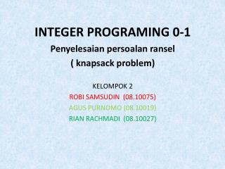 INTEGER PROGRAMING 0-1 Penyelesaian persoalan ransel ( knapsack  problem ) KELOMPOK 2