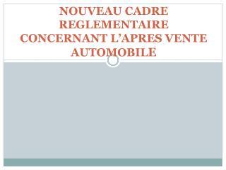 NOUVEAU CADRE REGLEMENTAIRE CONCERNANT L'APRES VENTE AUTOMOBIL E
