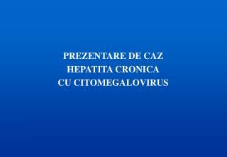 PREZENTARE DE CAZ HEPATITA CRONICA CU CITOMEGALOVIRUS