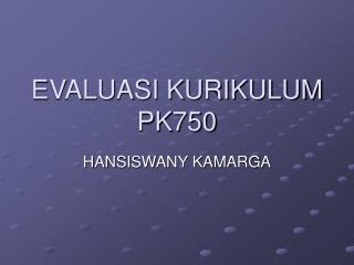 EVALUASI KURIKULUM PK750