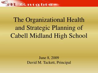 The Organizational Health  and Strategic Planning of Cabell Midland High School   June 8, 2009 David M. Tackett, Princip