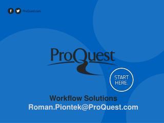 Workflow Solutions Roman.Piontek@ProQuest