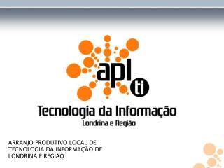 ARRANJO PRODUTIVO LOCAL DE TECNOLOGIA DA INFORMAÇÃO DE LONDRINA E REGIÃO