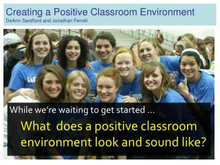 Creating a Positive Classroom Environment DeAnn Swofford and Jonathan Ferrell
