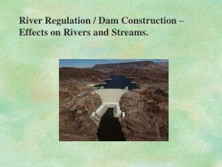 River Regulation / Dam Construction – Effects on Rivers and Streams.