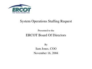 System Operations Staffing Request Presented to the ERCOT Board Of Directors By Sam Jones, COO
