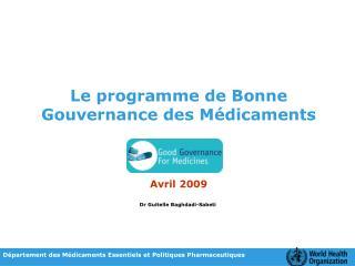 Le programme de Bonne Gouvernance des Médicaments Avril 2009 Dr Guitelle Baghdadi-Sabeti