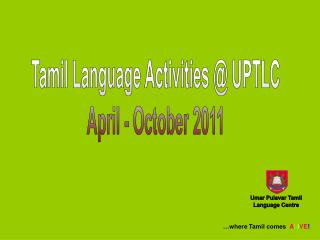 Tamil Language Activities @ UPTLC April - October 2011