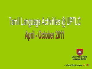 Tamil Language Activities @ UPTLC April - October 2011