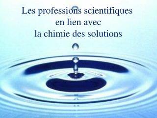 Les professions scientifiques  en lien avec  la chimie des solutions