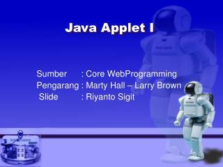 Sumber: Core WebProgramming Pengarang: Marty Hall � Larry Brown  Slide : Riyanto Sigit
