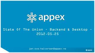 State Of The Union – Backend & Desktop – 2012.05.25 jan.ove.halvorsen@appex.no