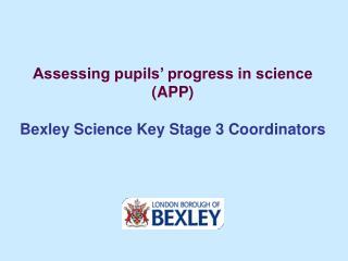 Assessing pupils' progress in science (APP) Bexley Science Key Stage 3 Coordinators