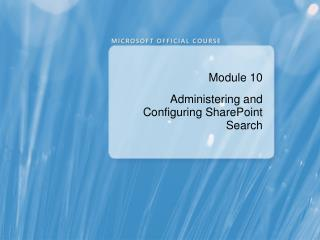 Module 10 Administering and Configuring SharePoint Search