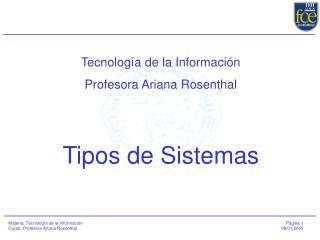 Tecnología de la Información Profesora Ariana Rosenthal Tipos de Sistemas
