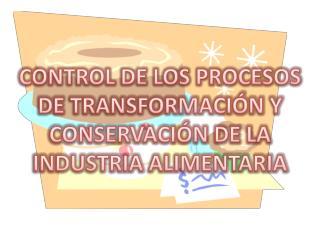 CONTROL DE LOS PROCESOS DE TRANSFORMACIÓN Y CONSERVACIÓN DE LA INDUSTRIA ALIMENTARIA