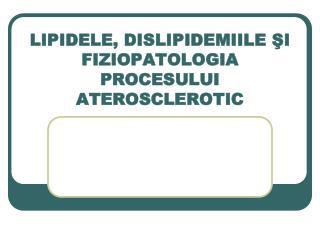 LIPIDELE, DISLIPIDEMIILE  ŞI FIZIOPATOLOGIA PROCESULUI ATEROSCLEROTIC