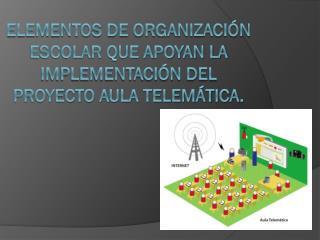 Elementos de organización escolar que apoyan la implementación del proyecto Aula Telemática.