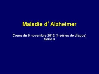 Maladie d ' Alzheimer Cours du 6 novembre 2012 (4 séries de diapos) Série 3