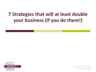 7 Strategies that will at least double your business (if you do them!)