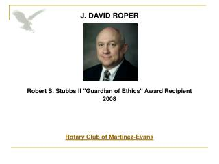 J. DAVID ROPER          Robert S. Stubbs II Guardian of Ethics Award Recipient  2008    Rotary Club of Martinez-Evans