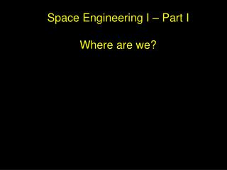 Space Engineering I – Part I Where are we?