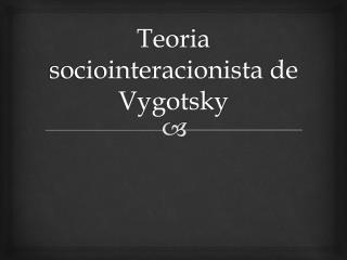 Teoria  sociointeracionista  de Vygotsky