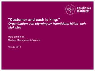 """""""Customer and cash is king:"""" Organisation och styrning av framtidens hälso- och sjukvård"""