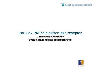 Bruk av PKI p� elektroniske resepter Jon Hareide Aarbakke Systemarkitekt eReseptprogrammet