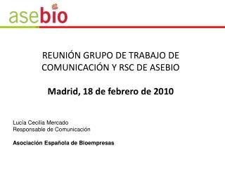 REUNIÓN GRUPO DE TRABAJO DE COMUNICACIÓN Y RSC DE ASEBIO Madrid, 18 de febrero de 2010