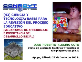 JOSE  ROBERTO  ALEGRIA  COTO Depto. de Desarrollo Científico y Tecnológico ralegria@conacyt.gob.sv