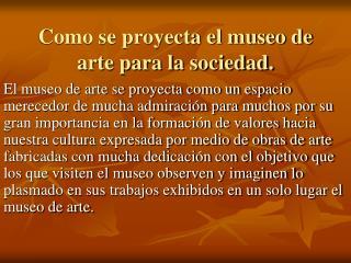 Como se proyecta el museo de arte para la sociedad.