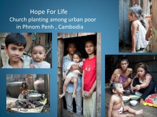 Hope For Life  Church planting among urban poor      in Phnom Penh , Cambodia