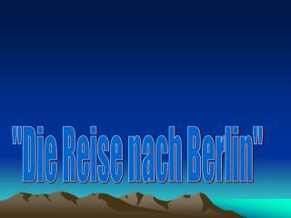 """""""Die Reise nach Berlin"""""""