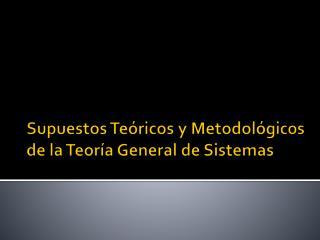 Supuestos Teóricos y Metodológicos de la Teoría General de Sistemas