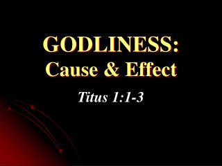 GODLINESS: Cause & Effect